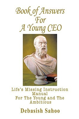 Book of Answers for a Young CEO: Lifes Missing Instruction Manual for the Young and the Ambitious  by  Debasish Sahoo