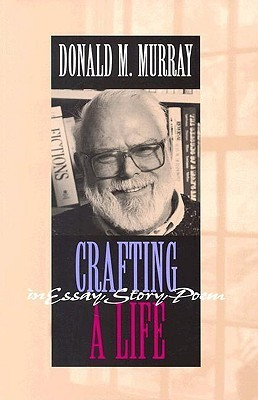 Crafting a Life in Essay, Story, Poem Donald M. Murray