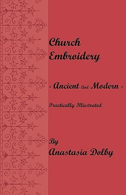Church Embroidery - Ancient and Modern - Practically Illustrated  by  Anastasia Dolby