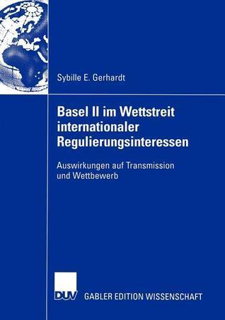 Basel II Im Wettstreit Internationaler Regulierungsinteressen: Auswirkungen Auf Transmission Und Wettbewerb Sybille E. Gerhardt
