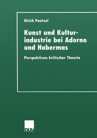 Kunst Und Kulturindustrie Bei Adorno Und Habermas: Perspektiven Kritischer Theorie  by  Ulrich Paetzel
