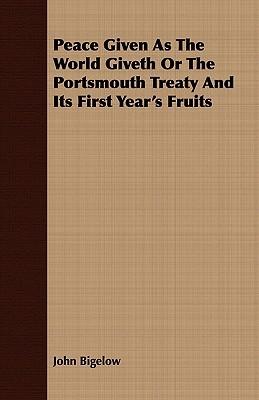 Peace Given as the World Giveth or the Portsmouth Treaty and Its First Years Fruits  by  John Bigelow