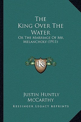 The King Over the Water: Or the Marriage of Mr. Melancholy (1911) Justin Huntly McCarthy