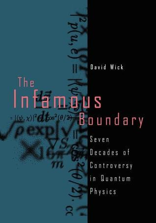 The Infamous Boundary: Seven Decades of Controversy in Quantum Physics  by  David Wick