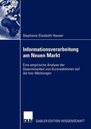 Informationsverarbeitung Am Neuen Markt: Eine Empirische Analyse Der Determinanten Von Kursreaktionen Auf Ad-Hoc-Meldungen  by  Stephanie Elisabeth Hauser