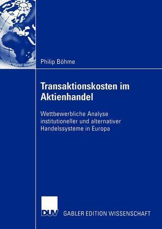Transaktionskosten Im Aktienhandel: Wettbewerbliche Analyse Institutioneller Und Alternativer Handelssysteme in Europa Philip B. Hme