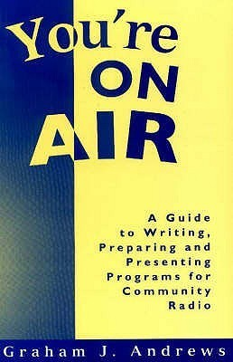 Youre On Air: A Guide To Writing, Preparing And Presenting Programs For Community Radio Graham J. Andrews