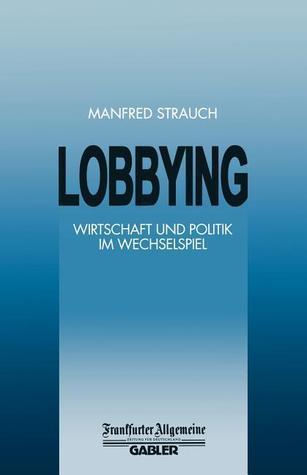 Lobbying: Wirtschaft Und Politik Im Wechselspiel  by  Manfred Strauch