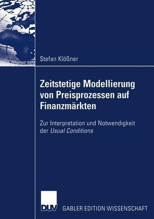 Zeitstetige Modellierung Von Preisprozessen Auf Finanzmarkten: Zur Interpretation Und Notwendigkeit Der Usual Conditions  by  Stefan Klößner
