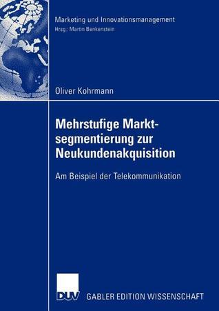 Mehrstufige Marktsegmentierung Zur Neukundenakquisition: Am Beispiel Der Telekommunikation  by  Oliver Kohrmann