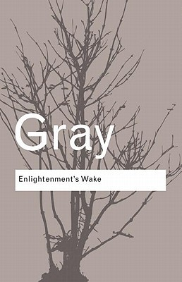 Enlightenments Wake: Politics and Culture at the Close of the Modern Age  by  John N. Gray