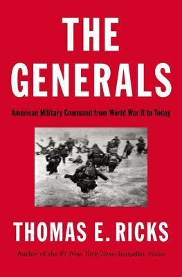 The Generals: American Military Command from World War II to Today Thomas E. Ricks