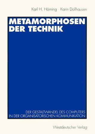 Metamorphosen Der Technik: Der Gestaltwandel Des Computers in Der Organisatorischen Kommunikation Karl H. Hörning