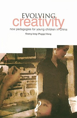 Evolving Creativity: New Pedagogies for Young Children in China  by  Keang-leng (Peggy) Vong