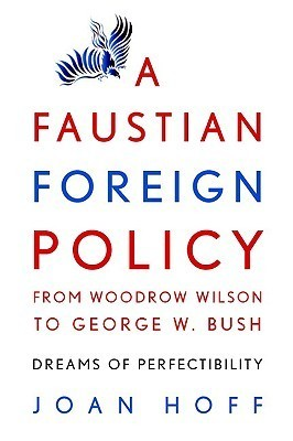 A Faustian Foreign Policy from Woodrow Wilson to George W. Bush: Dreams of Perfectibility  by  Joan Hoff