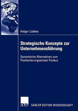Strategische Konzepte Zur Unternehmensfuhrung: Dynamische Alternativen Zum Positionierungsansatz Porters Holger Lüdeke