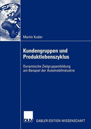 Kundengruppen Und Produktlebenszyklus: Dynamische Zielgruppenbildung Am Beispiel Der Automobilindustrie Martin Kuder