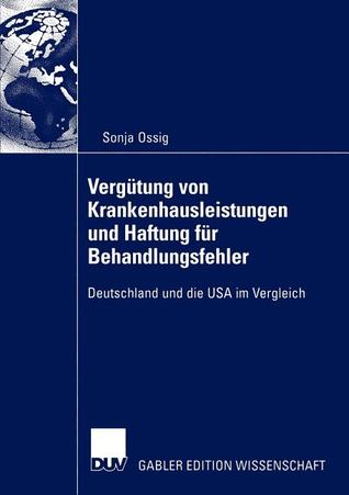 Vergutung Von Krankenhausleistungen Und Haftung Fur Behandlungsfehler: Deutschland Und Die USA Im Vergleich  by  Sonja Ossig