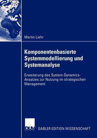 Komponentenbasierte Systemmodellierung Und Systemanalyse: Erweiterung Des System-Dynamics-Ansatzes Zur Nutzung Im Strategischen Management Martin Liehr
