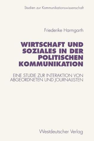 Wirtschaft Und Soziales in Der Politischen Kommunikation: Eine Studie Zur Interaktion Von Abgeordneten Und Journalisten  by  Friederike Harmgarth
