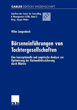 Borseneinfuhrungen Von Tochtergesellschaften: Eine Konzeptionelle Und Empirische Analyse Zur Optimierung Der Rationalitatssicherung Durch Markte  by  Wilm Langenbach