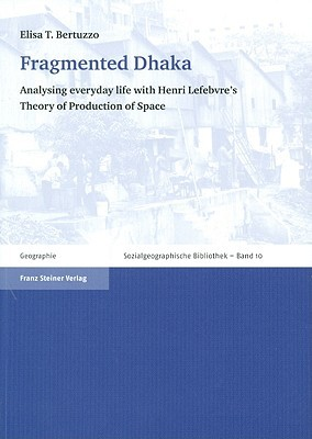 Fragmented Dhaka: Analysing Everyday Life with Henri Lefebvres Theory of Production of Space  by  Elisa T. Bertuzzo