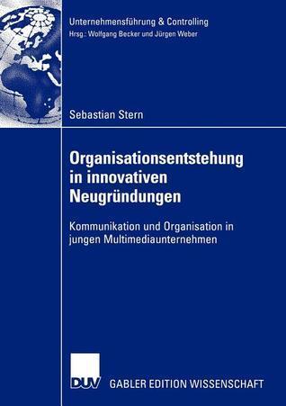 Organisationsentstehung in Innovativen Neugrundungen: Kommunikation Und Organisation in Jungen Multimediaunternehmen Sebastian Stern