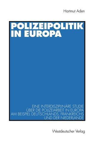 Polizeipolitik in Europa: Eine Interdisziplinare Studie Uber Die Polizeiarbeit in Europa Am Beispiel Deutschlands, Frankreichs Und Der Niederlande Hartmut Aden