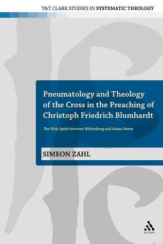 Pneumatology and Theology of the Cross in the Preaching of Christoph Friedrich Blumhardt: The Holy Spirit Between Wittenberg and Azusa Street  by  Simeon Zahl