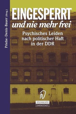 Eingesperrt Und Nie Mehr Frei: Psychisches Leiden Nach Politischer Haft in Der Ddr  by  Stefan Priebe