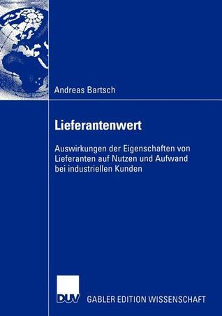 Lieferantenwert: Auswirkungen Der Eigenschaften Von Lieferanten Auf Nutzen Und Aufwand Bei Industriellen Kunden  by  Andreas Bartsch