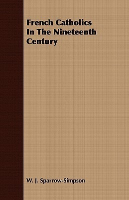 French Catholics in the Nineteenth Century  by  W. J. Sparrow-Simpson