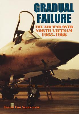 Gradual Failure: The Air War Over North Vietnam, 1965-1966 Jacob Van Staaveren