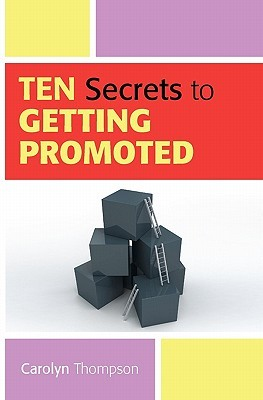 Ten Secrets to Getting Promoted Carolyn Thompson