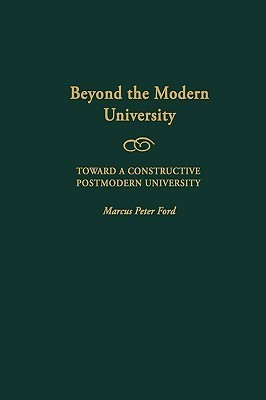 Beyond the Modern University: Toward a Constructive Postmodern University (Gpg)  by  Marcus Peter Ford