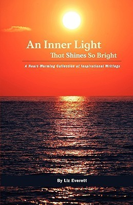 An Inner Light That Shines So Bright: A Heart-Warming Collection of Inspirational Writings  by  Liz Everett