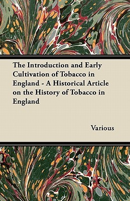 The Introduction and Early Cultivation of Tobacco in England - A Historical Article on the History of Tobacco in England  by  Various