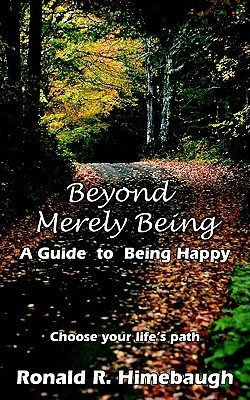 Beyond Merely Being: A Guide to Being Happy Ronald  R. Himebaugh
