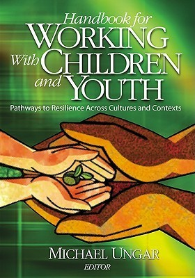 Handbook for Working with Children and Youth: Pathways to Resilience Across Cultures and Contexts Michael Ungar