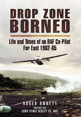 Drop Zone Borneo: Life and Times of an RAF Co-Pilot Far East 1963-65 Roger Annett