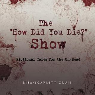 The How Did You Die? Show: Fictional Tales for the Un-Dead Lisa-Scarlett Cruji
