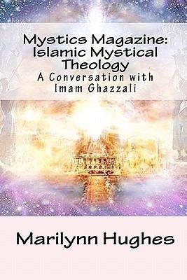 Mystics Magazine: Islamic Mystical Theology: A Conversation with Imam Ghazzali Marilynn Hughes