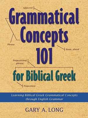 Grammatical Concepts 101 for Biblical Greek: Learning Biblical Greek Grammatical Concepts Through English Grammar  by  Gary A. Long