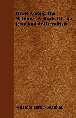Israel Among the Nations - A Study of the Jews and Antisemitism  by  Anatole Leroy-Beaulieu