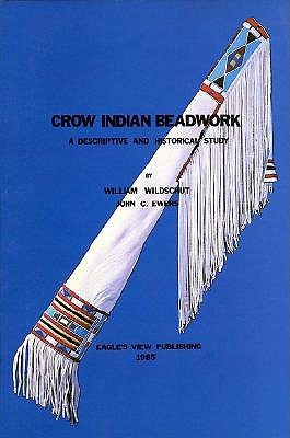 Crow Indian Beadwork: A Descriptive and Historical Study (Contributions from the Museum of the American Indian, Heye Foundation, V. 16.) (Contributions ... American Indian, Heye Foundation, V. 16.) William Wildschut