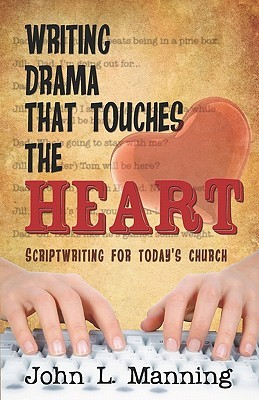 Writing Drama That Touches the Heart: Scriptwriting for Todays Church  by  John L. Manning Jr.