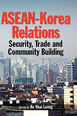 ASEAN-Korea Relations: Security, Trade, and Community Building  by  Ho, Khai Leong