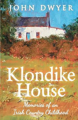 Klondike House - Memories of an Irish Country Childhood John  Dwyer