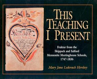 This Teaching I Present: Fraktur From The Skippack And Salford Mennonite Meetinghouse Schools, 1747-1836 Mary Jane Lederach Hershey