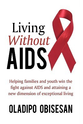 Living Without AIDS: Helping Families and Youth Win the Fight Against AIDS and Attaining a New Dimension of Exceptional Living  by  Oladipo Obisesan